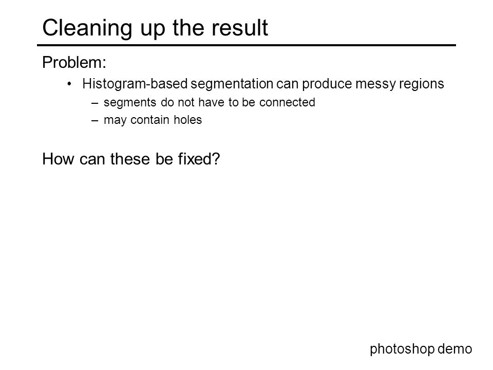 Cleaning up the result Problem: Histogram-based segmentation can produce messy regions –segments do not have to be connected –may contain holes How can these be fixed.