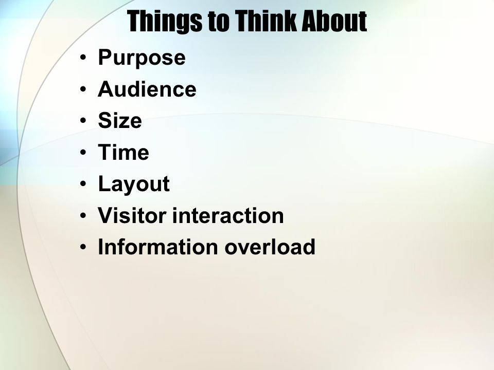 Things to Think About Purpose Audience Size Time Layout Visitor interaction Information overload