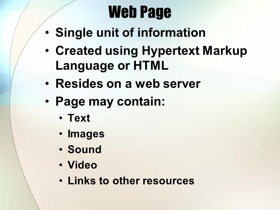 Web Page Single unit of information Created using Hypertext Markup Language or HTML Resides on a web server Page may contain: Text Images Sound Video Links to other resources