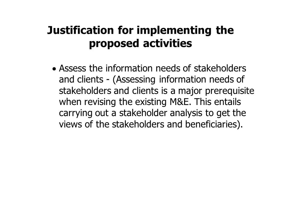Justification for implementing the proposed activities  Assess the information needs of stakeholders and clients - (Assessing information needs of stakeholders and clients is a major prerequisite when revising the existing M&E.