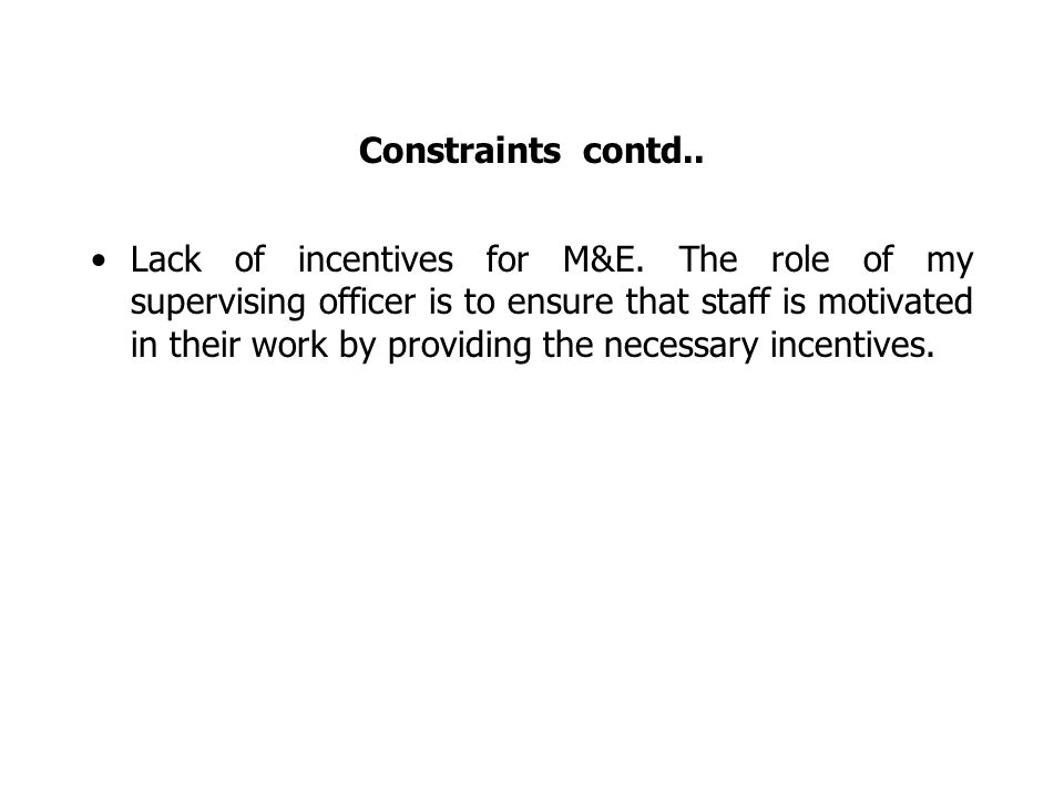 Constraints contd.. Lack of incentives for M&E.