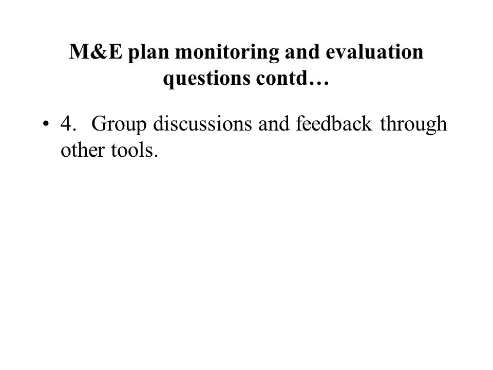 M&E plan monitoring and evaluation questions contd… 4.Group discussions and feedback through other tools.