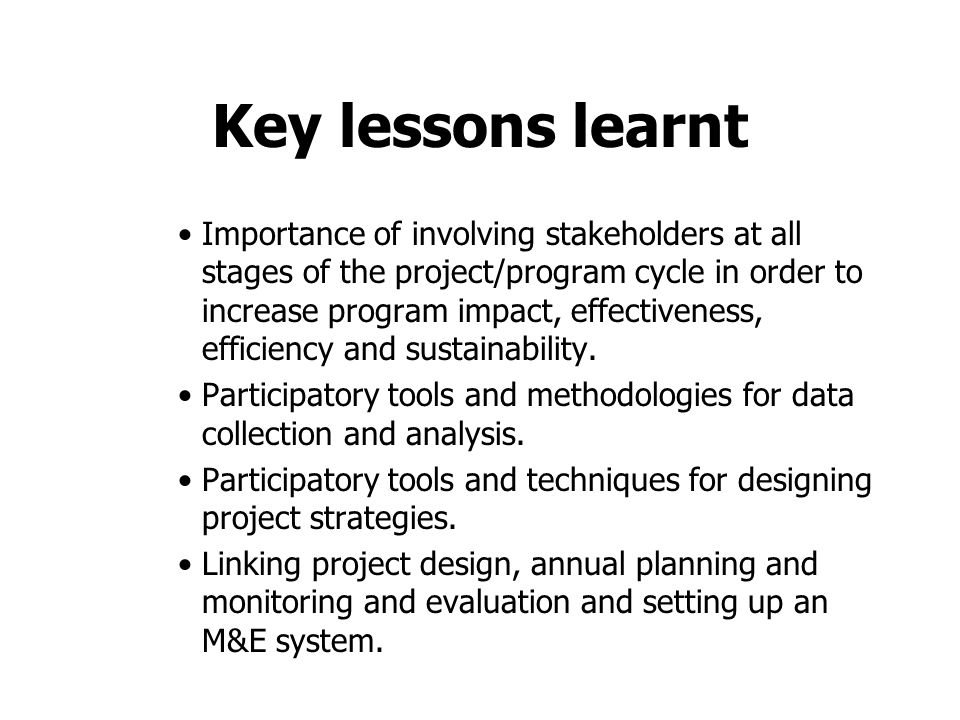 Key lessons learnt Importance of involving stakeholders at all stages of the project/program cycle in order to increase program impact, effectiveness, efficiency and sustainability.