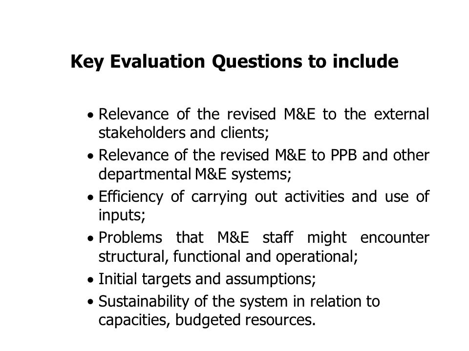 Key Evaluation Questions to include  Relevance of the revised M&E to the external stakeholders and clients;  Relevance of the revised M&E to PPB and other departmental M&E systems;  Efficiency of carrying out activities and use of inputs;  Problems that M&E staff might encounter structural, functional and operational;  Initial targets and assumptions; Sustainability of the system in relation to capacities, budgeted resources.