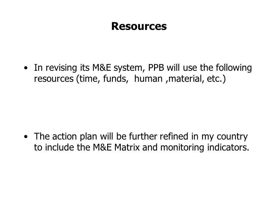 Resources In revising its M&E system, PPB will use the following resources (time, funds, human,material, etc.) The action plan will be further refined in my country to include the M&E Matrix and monitoring indicators.