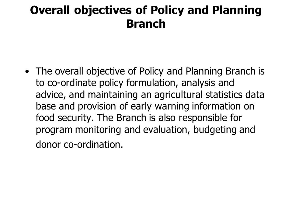 Overall objectives of Policy and Planning Branch The overall objective of Policy and Planning Branch is to co-ordinate policy formulation, analysis and advice, and maintaining an agricultural statistics data base and provision of early warning information on food security.