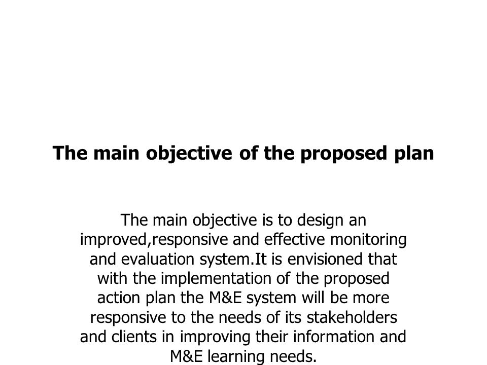 The main objective of the proposed plan The main objective is to design an improved,responsive and effective monitoring and evaluation system.It is envisioned that with the implementation of the proposed action plan the M&E system will be more responsive to the needs of its stakeholders and clients in improving their information and M&E learning needs.