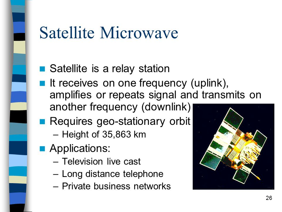 26 Satellite Microwave Satellite is a relay station It receives on one frequency (uplink), amplifies or repeats signal and transmits on another frequency (downlink) Requires geo-stationary orbit –Height of 35,863 km Applications: –Television live cast –Long distance telephone –Private business networks