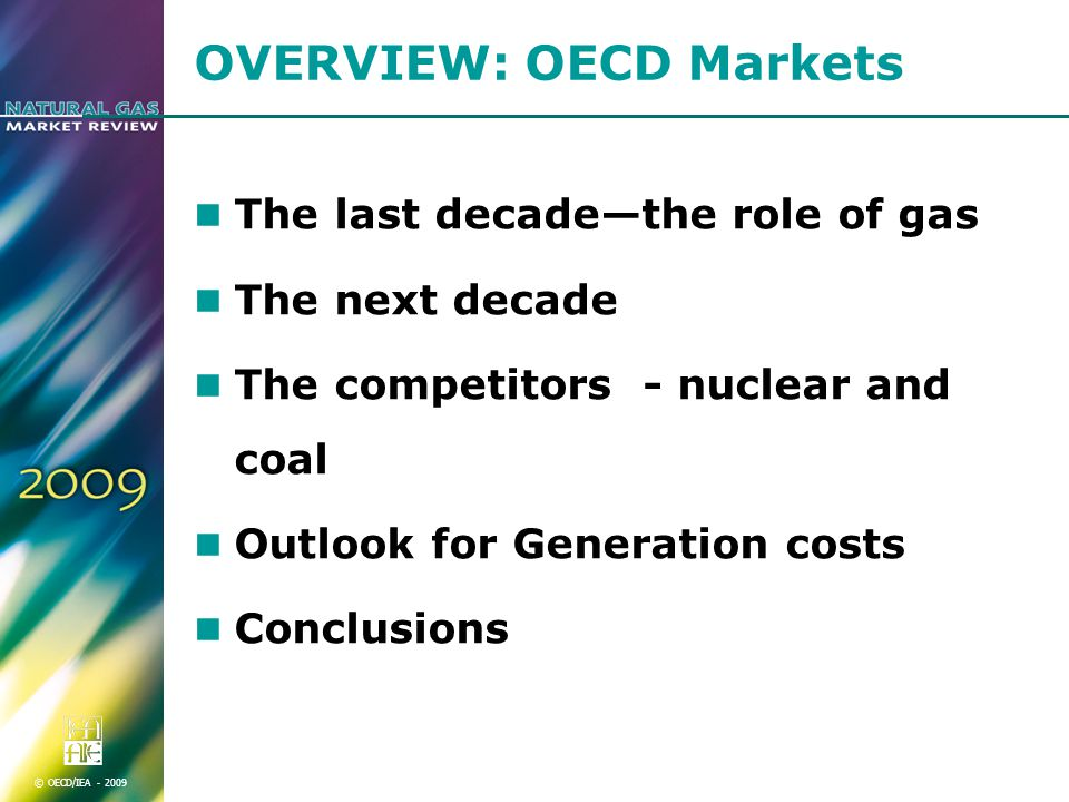 © OECD/IEA OVERVIEW: OECD Markets The last decade—the role of gas The next decade The competitors - nuclear and coal Outlook for Generation costs Conclusions