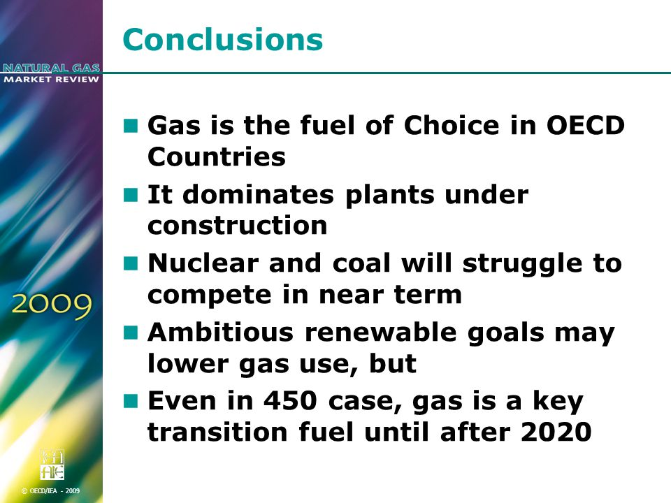 © OECD/IEA Conclusions Gas is the fuel of Choice in OECD Countries It dominates plants under construction Nuclear and coal will struggle to compete in near term Ambitious renewable goals may lower gas use, but Even in 450 case, gas is a key transition fuel until after 2020