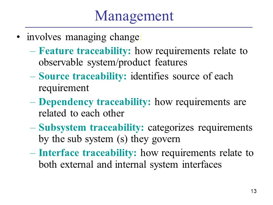 13 Management involves managing change: –Feature traceability: how requirements relate to observable system/product features –Source traceability: identifies source of each requirement –Dependency traceability: how requirements are related to each other –Subsystem traceability: categorizes requirements by the sub system (s) they govern –Interface traceability: how requirements relate to both external and internal system interfaces