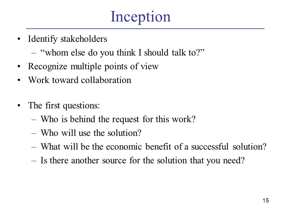 15 Inception Identify stakeholders – whom else do you think I should talk to Recognize multiple points of view Work toward collaboration The first questions: –Who is behind the request for this work.