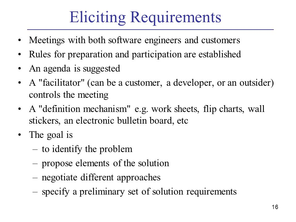 16 Eliciting Requirements Meetings with both software engineers and customers Rules for preparation and participation are established An agenda is suggested A facilitator (can be a customer, a developer, or an outsider) controls the meeting A definition mechanism e.g.