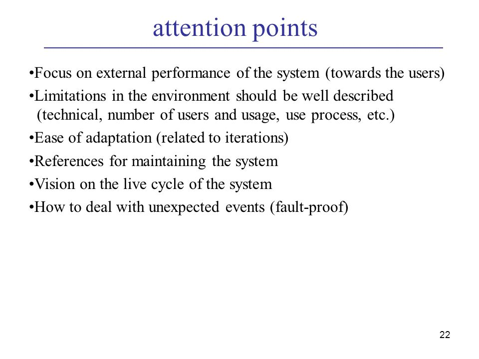 22 attention points Focus on external performance of the system (towards the users) Limitations in the environment should be well described (technical, number of users and usage, use process, etc.) Ease of adaptation (related to iterations) References for maintaining the system Vision on the live cycle of the system How to deal with unexpected events (fault-proof)
