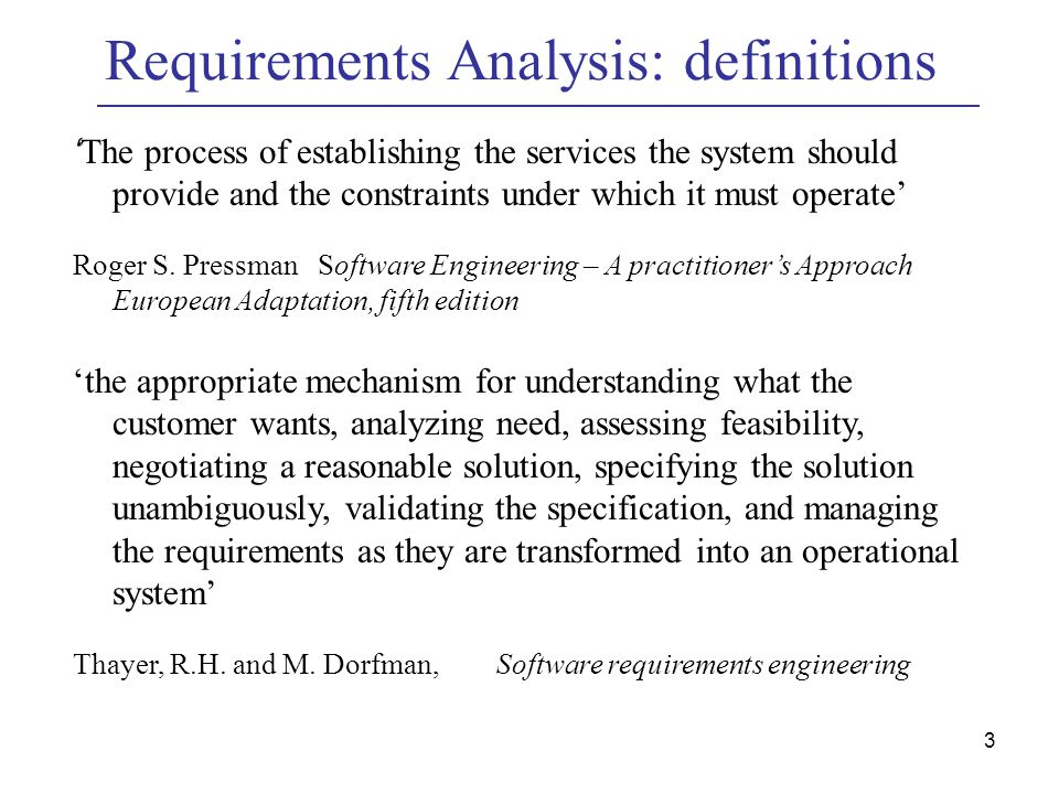 3 Requirements Analysis: definitions ' The process of establishing the services the system should provide and the constraints under which it must operate' Roger S.