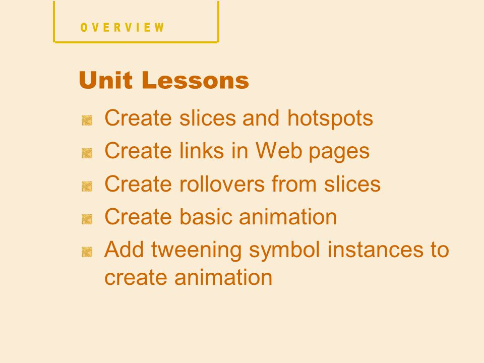 Create slices and hotspots Create links in Web pages Create rollovers from slices Create basic animation Add tweening symbol instances to create animation Unit Lessons