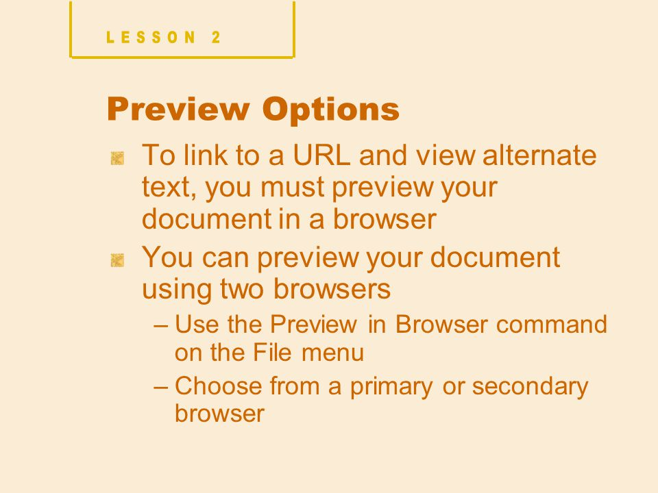 Preview Options To link to a URL and view alternate text, you must preview your document in a browser You can preview your document using two browsers –Use the Preview in Browser command on the File menu –Choose from a primary or secondary browser
