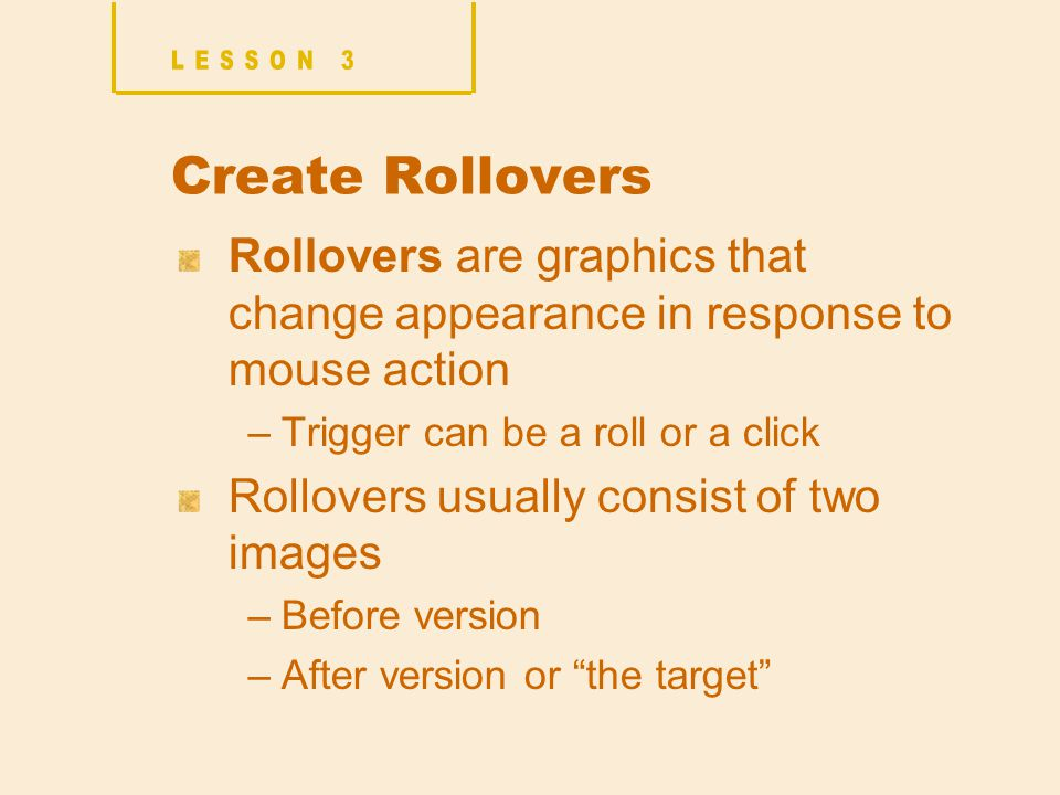 Create Rollovers Rollovers are graphics that change appearance in response to mouse action –Trigger can be a roll or a click Rollovers usually consist of two images –Before version –After version or the target