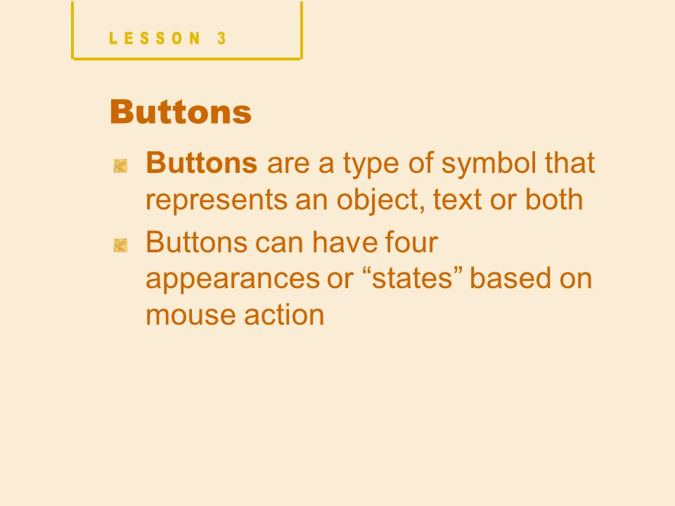 Buttons Buttons are a type of symbol that represents an object, text or both Buttons can have four appearances or states based on mouse action