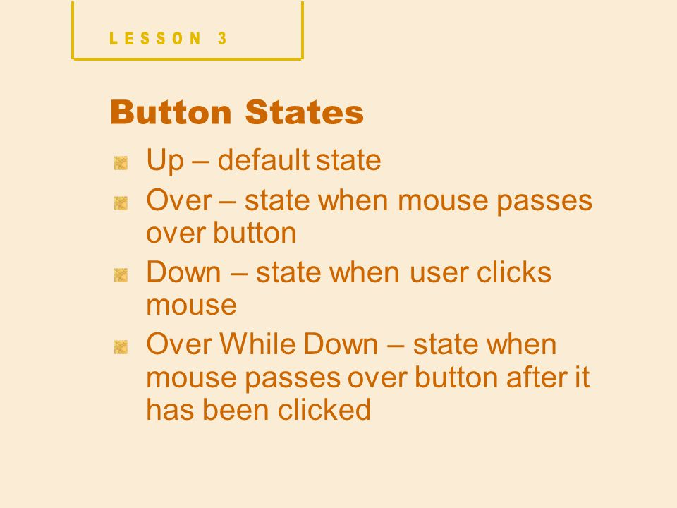 Button States Up – default state Over – state when mouse passes over button Down – state when user clicks mouse Over While Down – state when mouse passes over button after it has been clicked