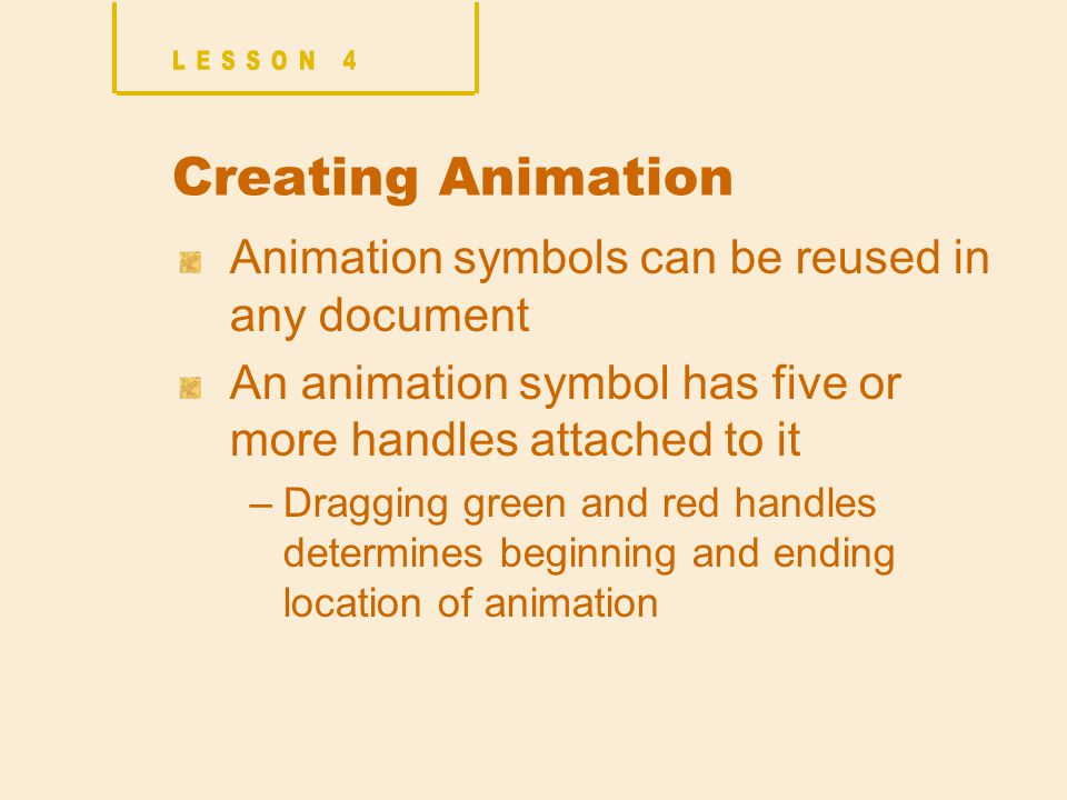Creating Animation Animation symbols can be reused in any document An animation symbol has five or more handles attached to it –Dragging green and red handles determines beginning and ending location of animation