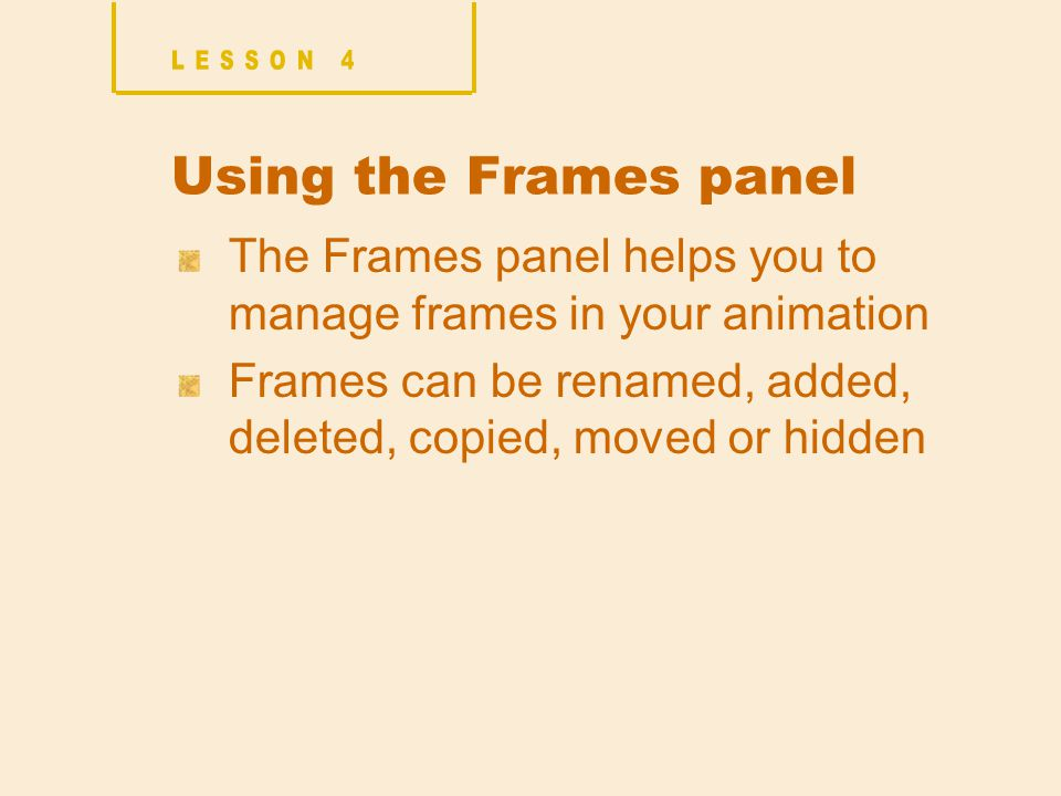 Using the Frames panel The Frames panel helps you to manage frames in your animation Frames can be renamed, added, deleted, copied, moved or hidden