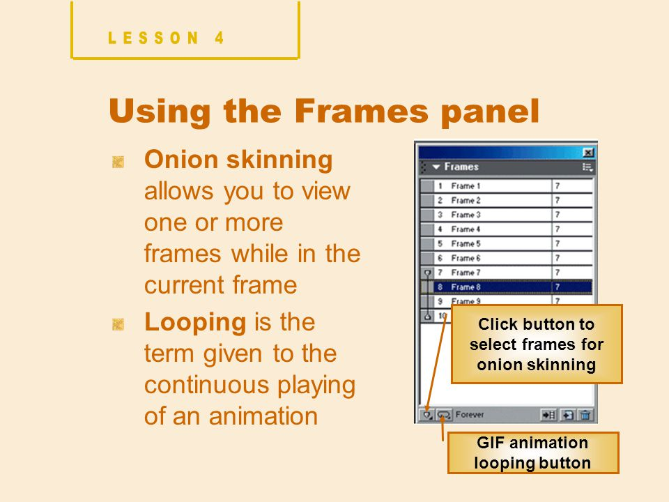 Using the Frames panel Onion skinning allows you to view one or more frames while in the current frame Looping is the term given to the continuous playing of an animation Click button to select frames for onion skinning GIF animation looping button
