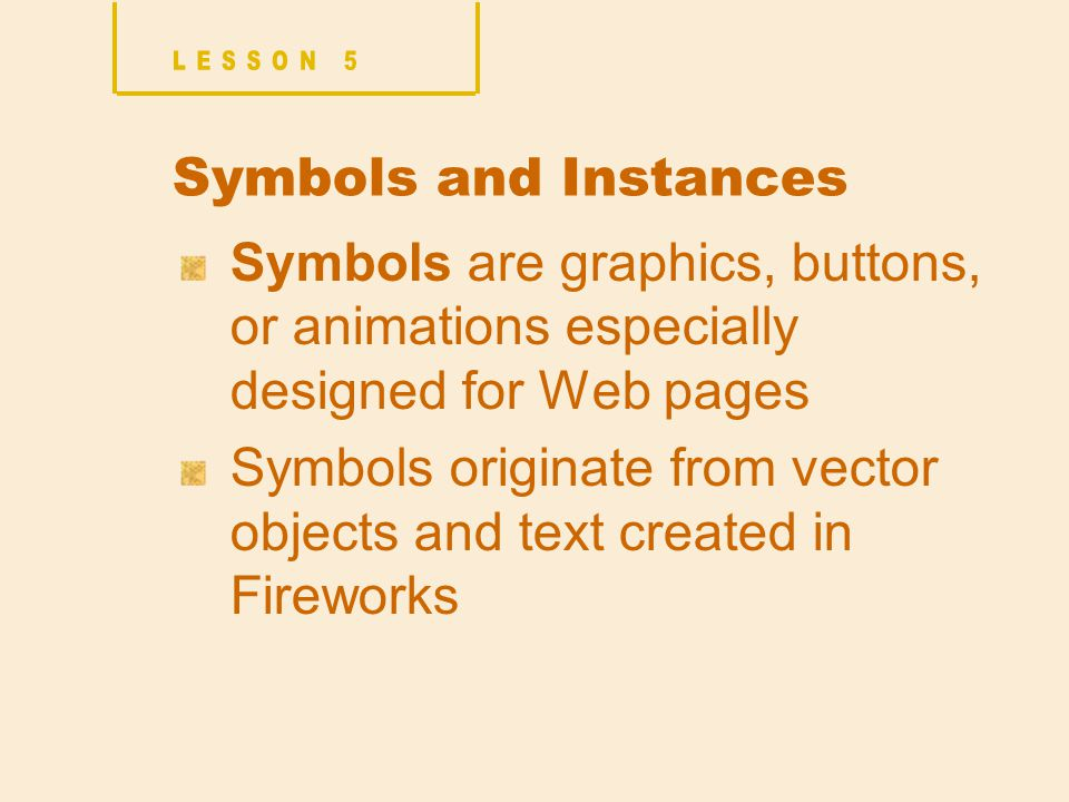 Symbols and Instances Symbols are graphics, buttons, or animations especially designed for Web pages Symbols originate from vector objects and text created in Fireworks