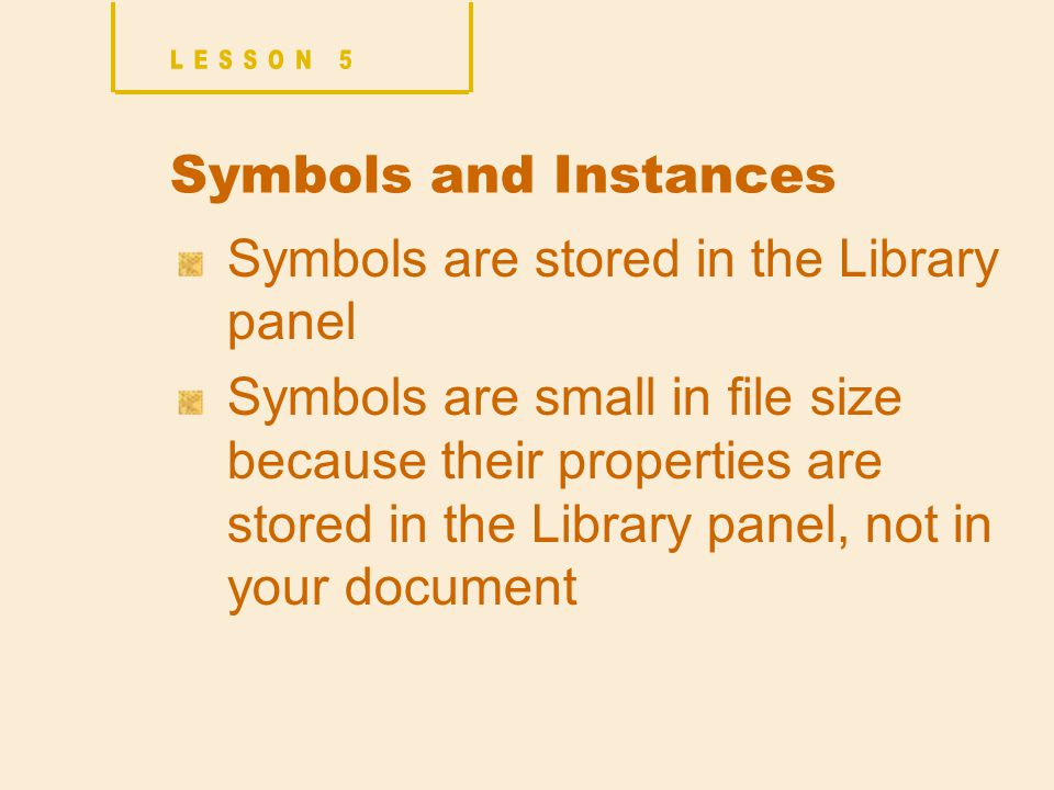 Symbols and Instances Symbols are stored in the Library panel Symbols are small in file size because their properties are stored in the Library panel, not in your document