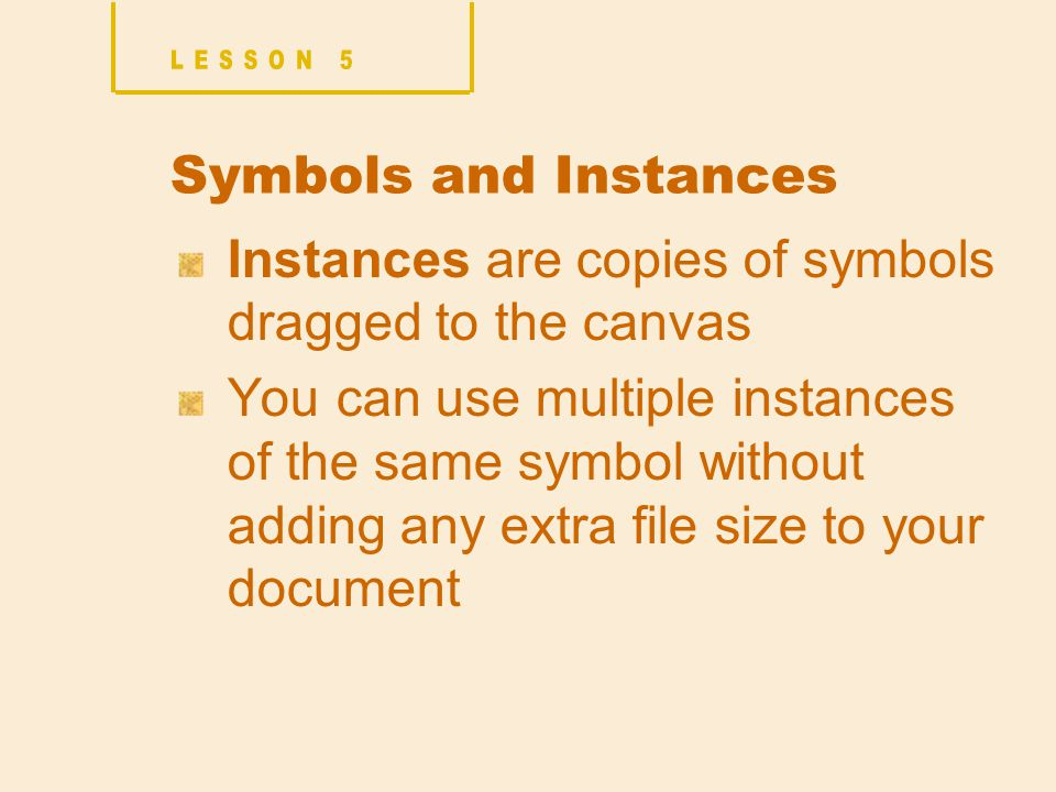 Symbols and Instances Instances are copies of symbols dragged to the canvas You can use multiple instances of the same symbol without adding any extra file size to your document