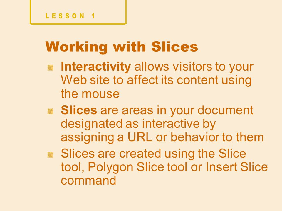 Interactivity allows visitors to your Web site to affect its content using the mouse Slices are areas in your document designated as interactive by assigning a URL or behavior to them Slices are created using the Slice tool, Polygon Slice tool or Insert Slice command Working with Slices