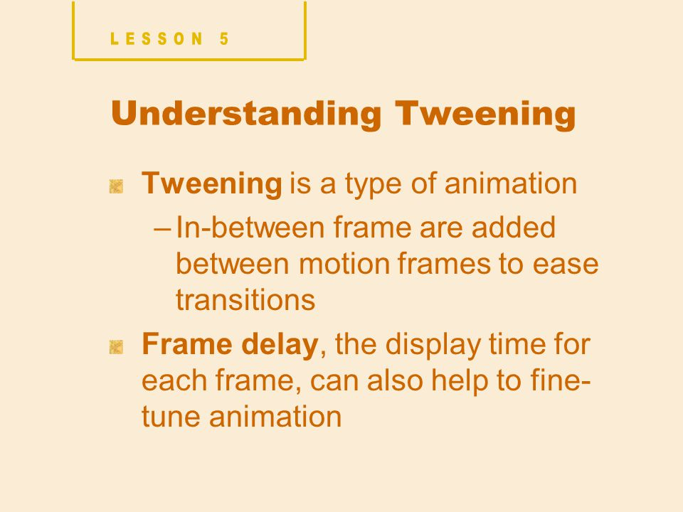 Understanding Tweening Tweening is a type of animation –In-between frame are added between motion frames to ease transitions Frame delay, the display time for each frame, can also help to fine- tune animation