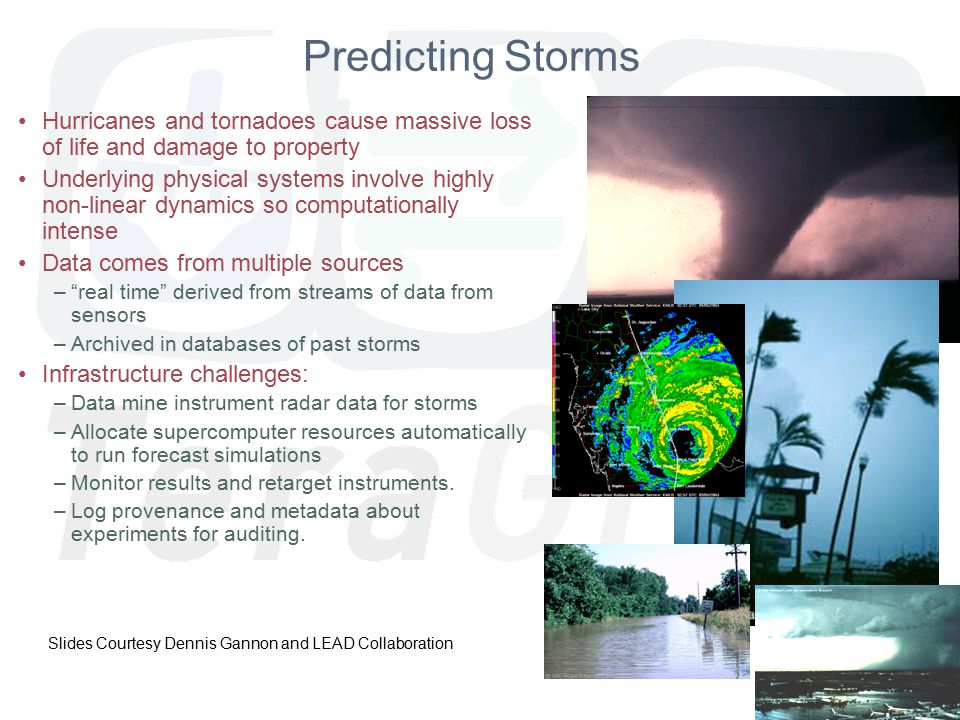 June 2007 Predicting Storms Hurricanes and tornadoes cause massive loss of life and damage to property Underlying physical systems involve highly non-linear dynamics so computationally intense Data comes from multiple sources – real time derived from streams of data from sensors –Archived in databases of past storms Infrastructure challenges: –Data mine instrument radar data for storms –Allocate supercomputer resources automatically to run forecast simulations –Monitor results and retarget instruments.
