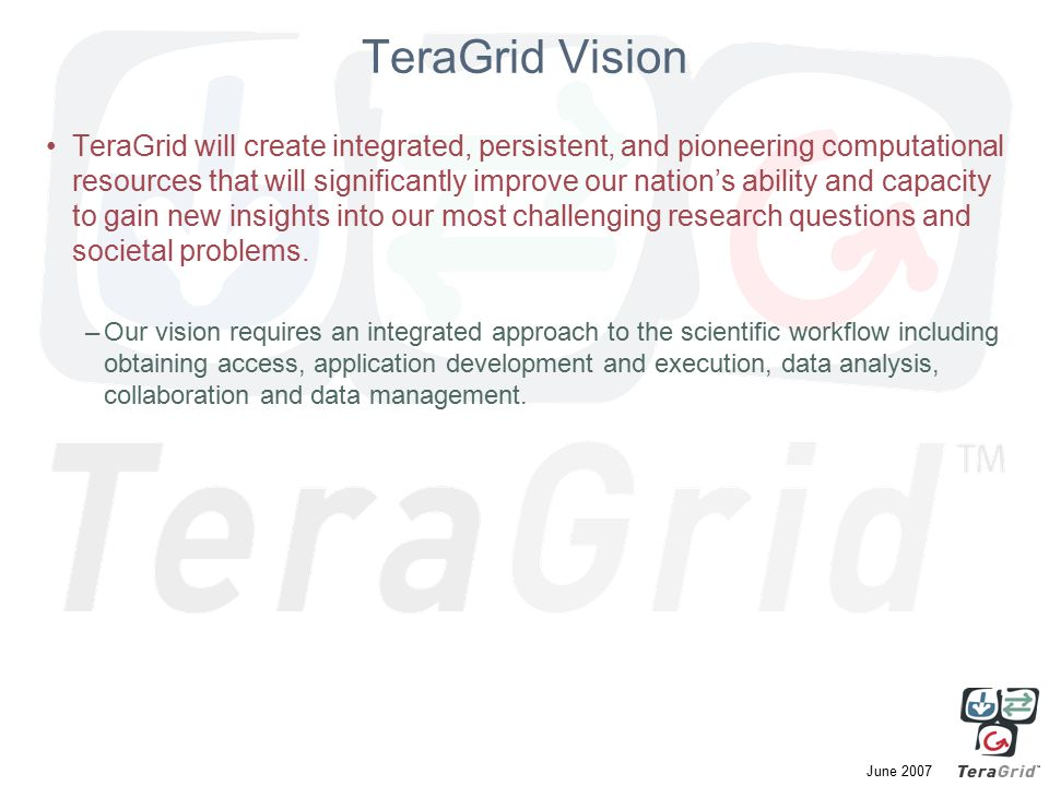 June 2007 TeraGrid Vision TeraGrid will create integrated, persistent, and pioneering computational resources that will significantly improve our nation's ability and capacity to gain new insights into our most challenging research questions and societal problems.