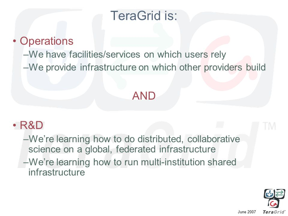 June 2007 TeraGrid is: Operations –We have facilities/services on which users rely –We provide infrastructure on which other providers build AND R&D –We're learning how to do distributed, collaborative science on a global, federated infrastructure –We're learning how to run multi-institution shared infrastructure