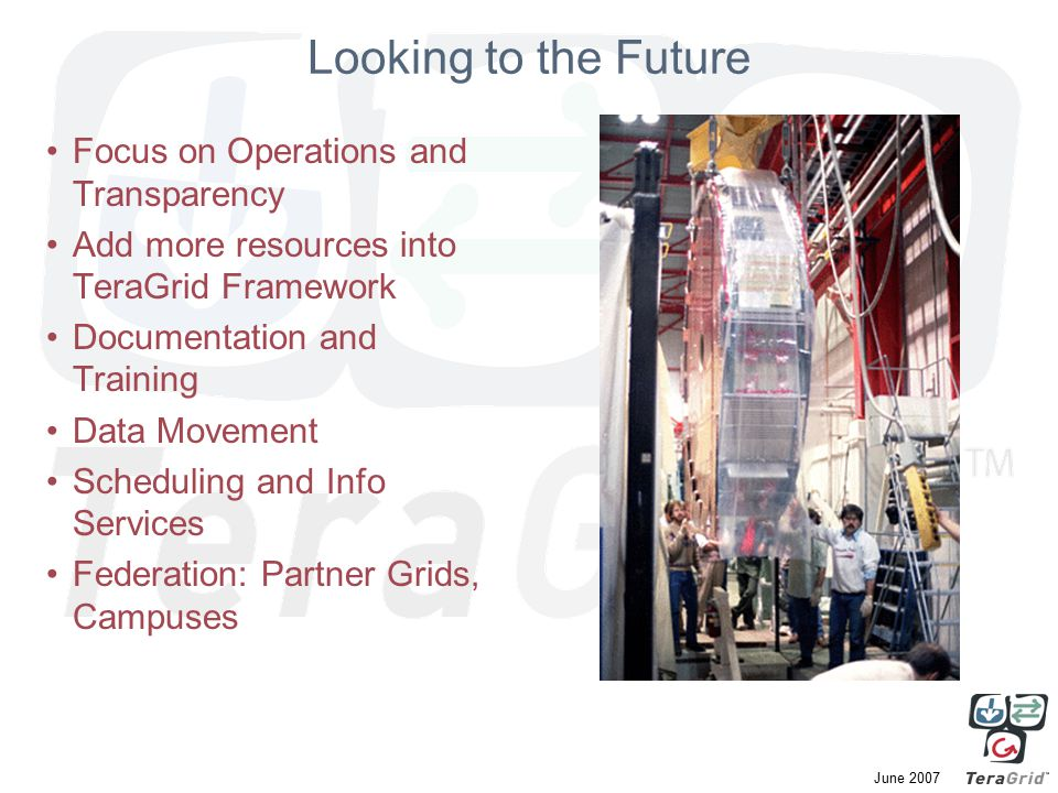 June 2007 Looking to the Future Focus on Operations and Transparency Add more resources into TeraGrid Framework Documentation and Training Data Movement Scheduling and Info Services Federation: Partner Grids, Campuses