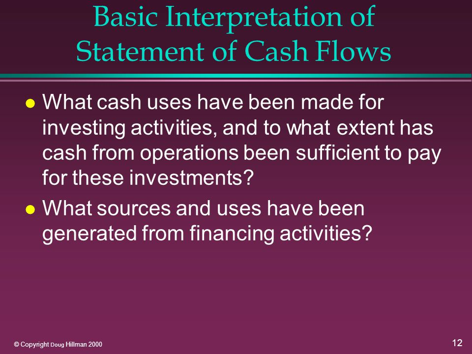 12 © Copyright Doug Hillman 2000 Basic Interpretation of Statement of Cash Flows l What cash uses have been made for investing activities, and to what extent has cash from operations been sufficient to pay for these investments.