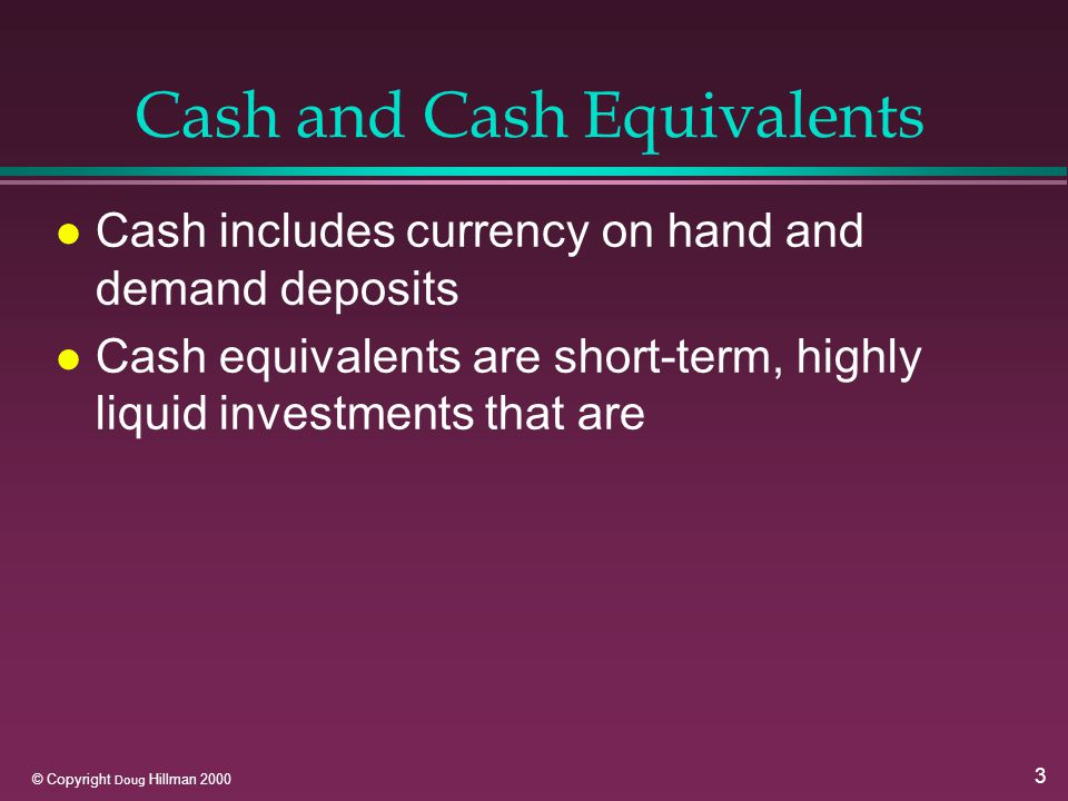 3 © Copyright Doug Hillman 2000 Cash and Cash Equivalents l Cash includes currency on hand and demand deposits l Cash equivalents are short-term, highly liquid investments that are