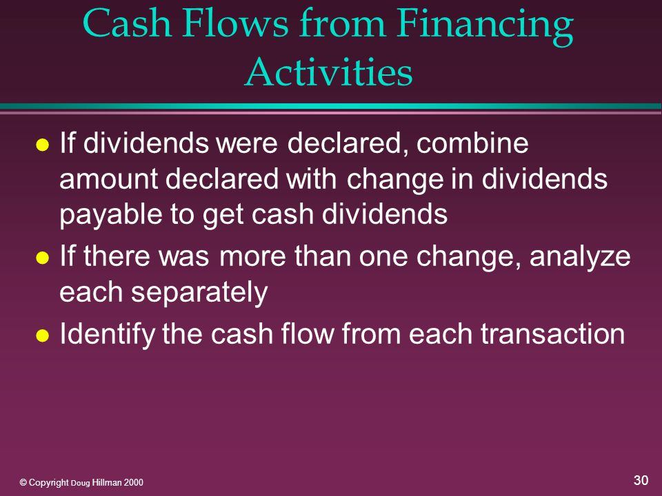 30 © Copyright Doug Hillman 2000 Cash Flows from Financing Activities l If dividends were declared, combine amount declared with change in dividends payable to get cash dividends l If there was more than one change, analyze each separately l Identify the cash flow from each transaction