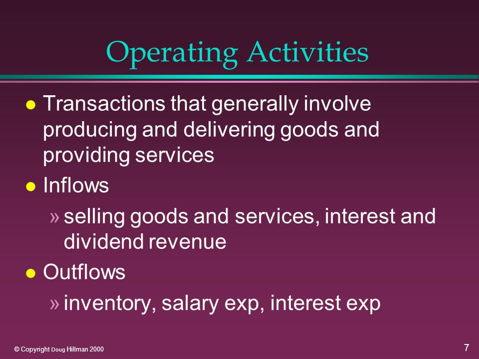 7 © Copyright Doug Hillman 2000 Operating Activities l Transactions that generally involve producing and delivering goods and providing services l Inflows »selling goods and services, interest and dividend revenue l Outflows »inventory, salary exp, interest exp