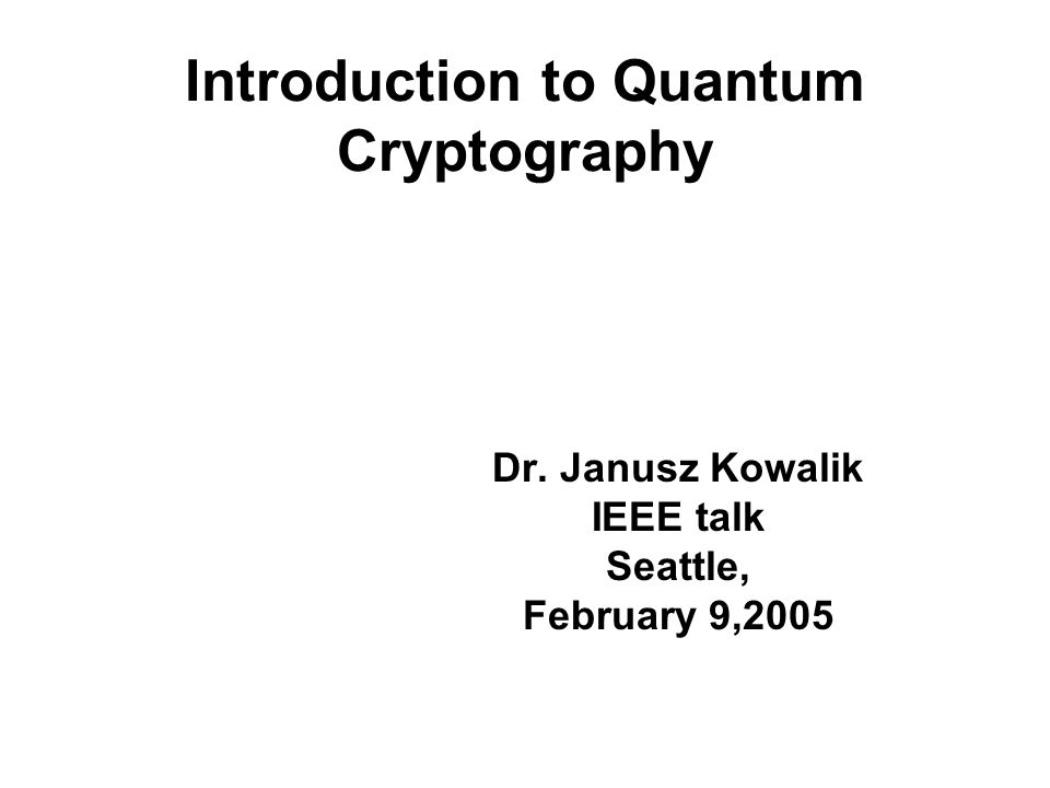 Introduction to Quantum Cryptography Dr. Janusz Kowalik IEEE talk Seattle, February 9,2005