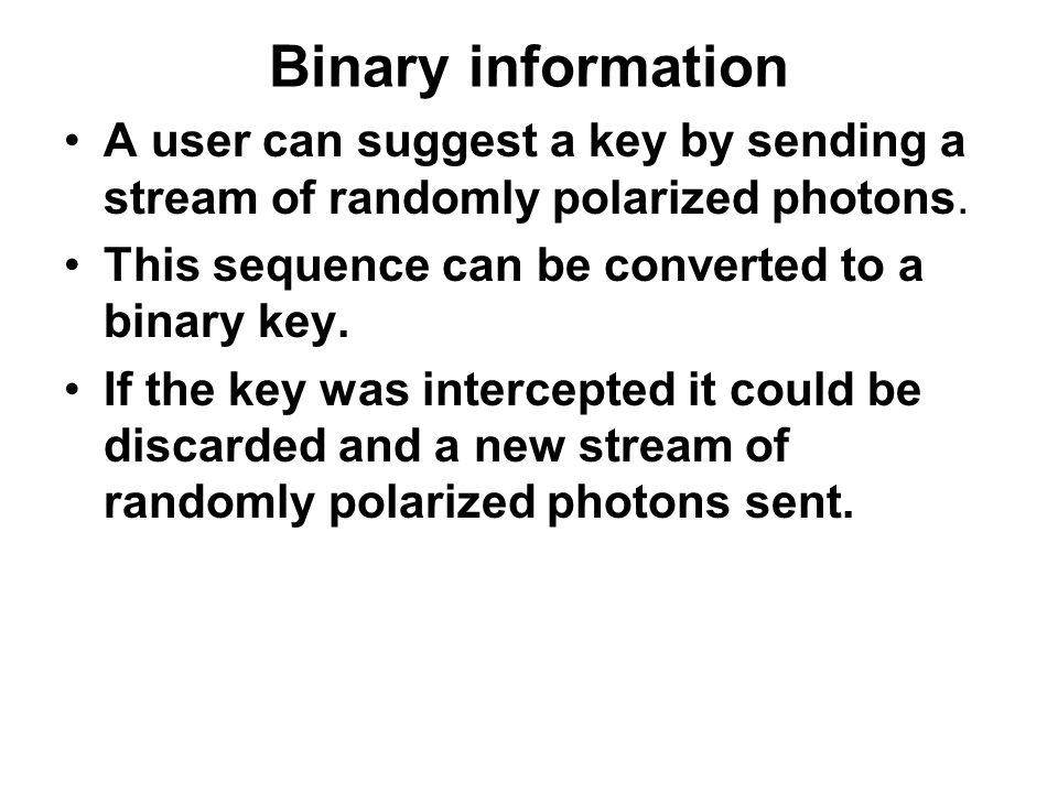 Binary information A user can suggest a key by sending a stream of randomly polarized photons.