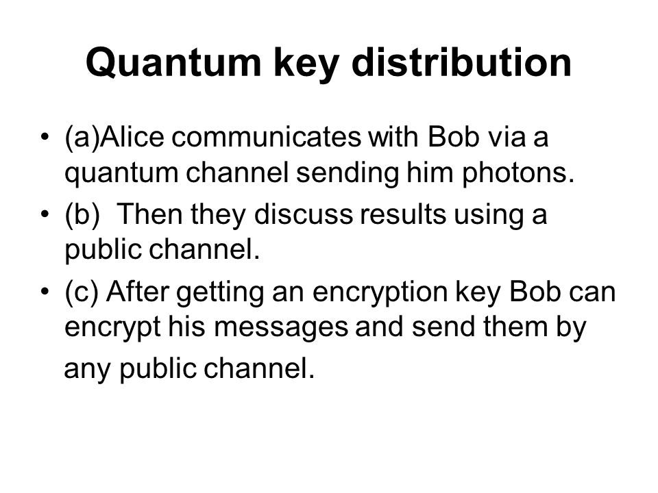 Quantum key distribution (a)Alice communicates with Bob via a quantum channel sending him photons.