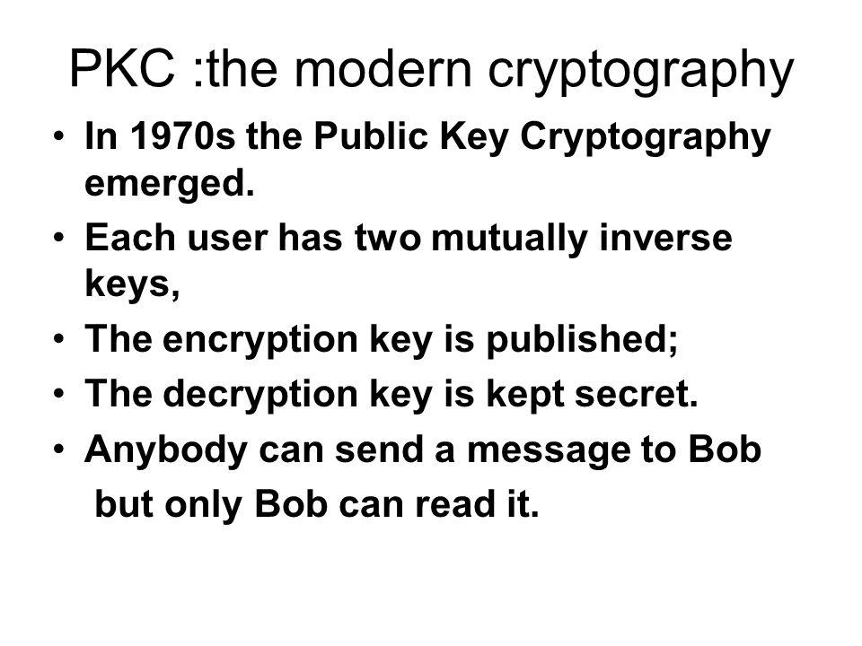 PKC :the modern cryptography In 1970s the Public Key Cryptography emerged.