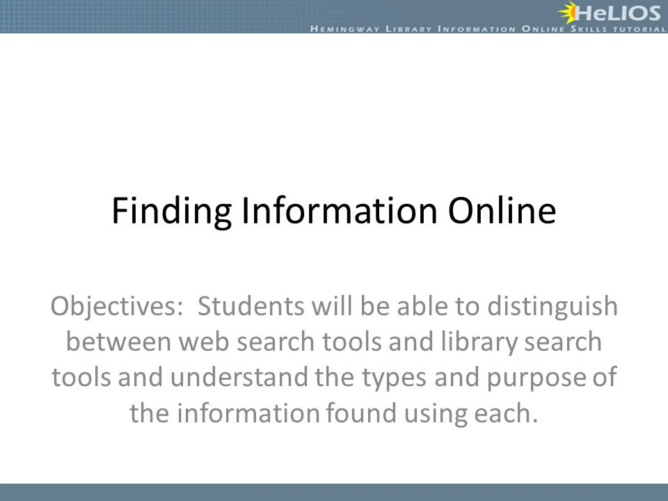 Finding Information Online Objectives: Students will be able to distinguish between web search tools and library search tools and understand the types and purpose of the information found using each.