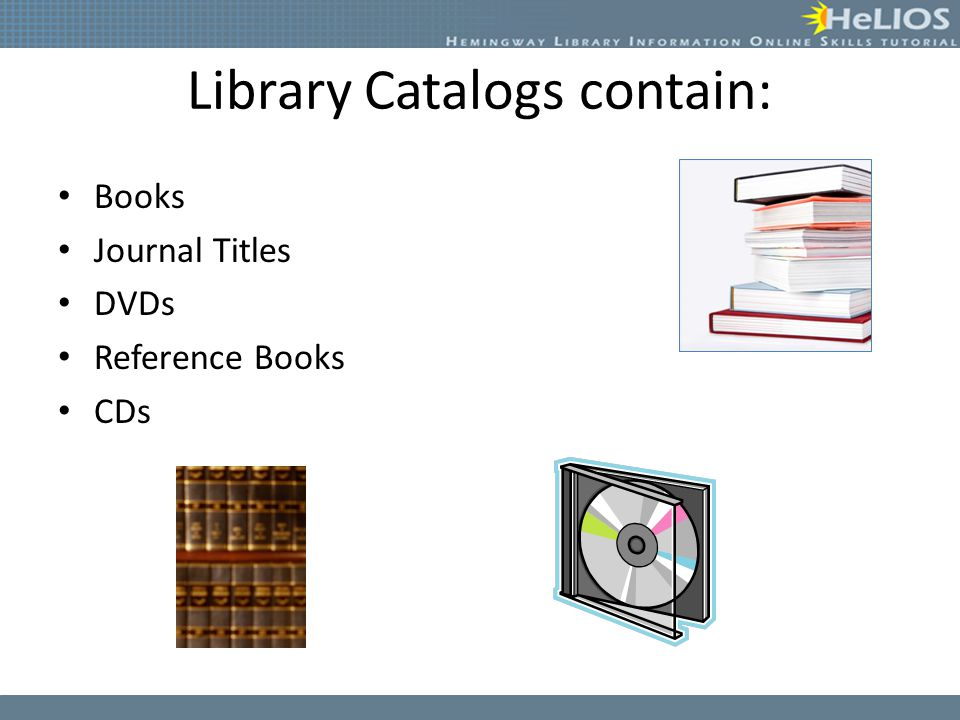 Library Catalogs contain: Books Journal Titles DVDs Reference Books CDs