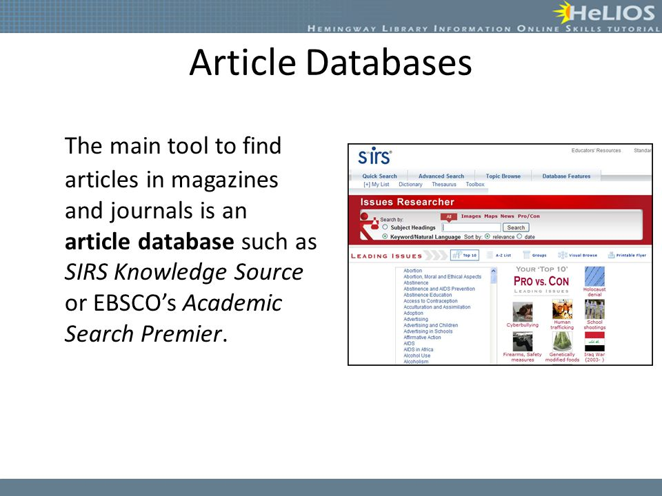 Article Databases The main tool to find articles in magazines and journals is an article database such as SIRS Knowledge Source or EBSCO's Academic Search Premier.