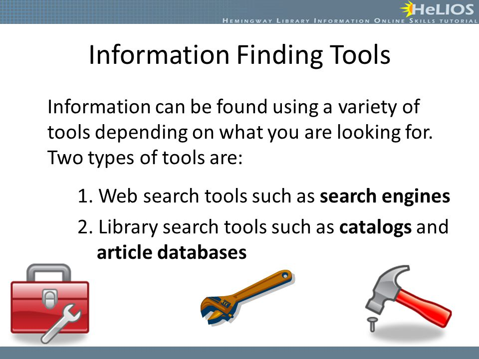 Information Finding Tools Information can be found using a variety of tools depending on what you are looking for.