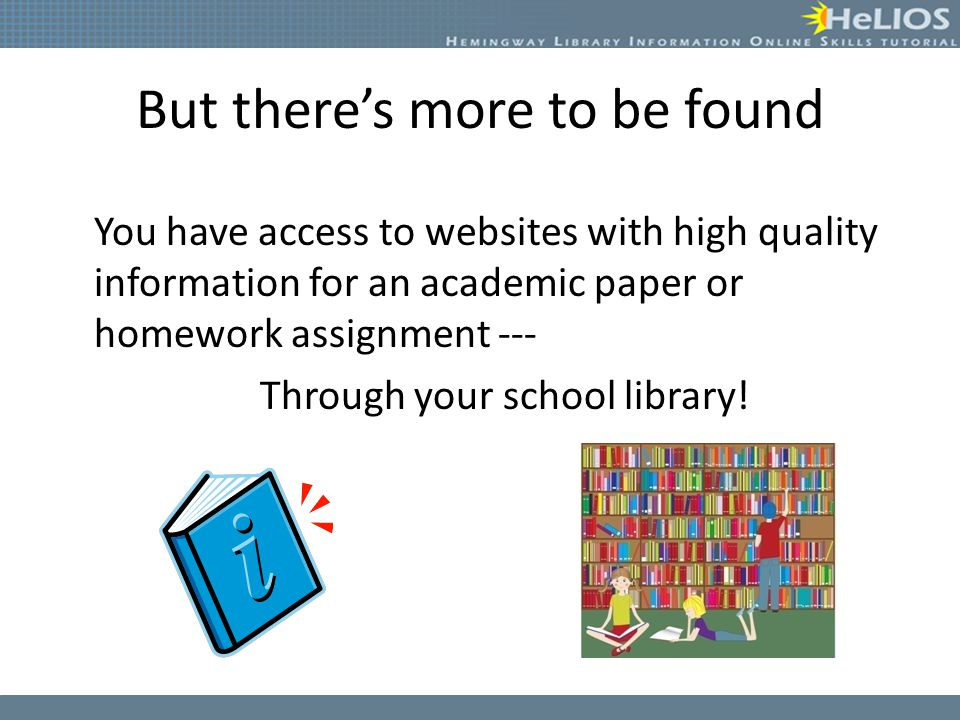 But there's more to be found You have access to websites with high quality information for an academic paper or homework assignment --- Through your school library!