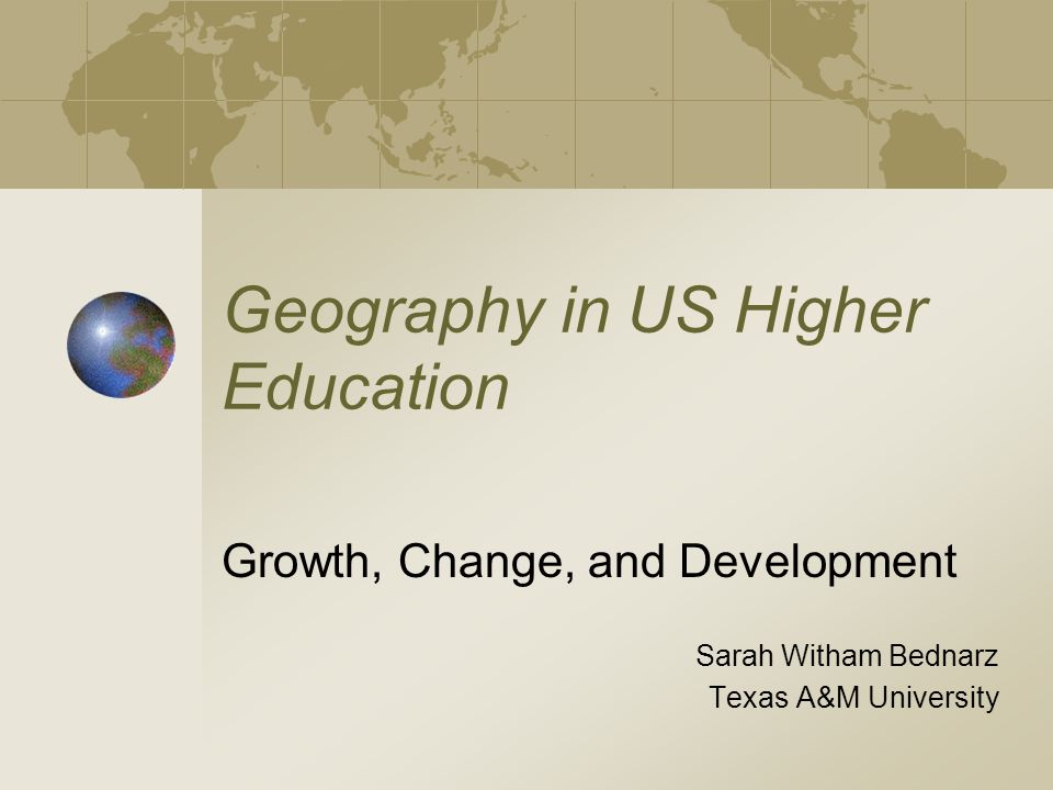 Geography in US Higher Education Growth, Change, and Development Sarah Witham Bednarz Texas A&M University